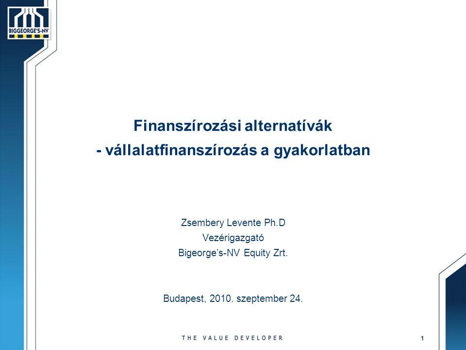 1 Finanszírozási alternatívák - vállalatfinanszírozás a gyakorlatban Zsembery Levente Ph.D Vezérigazgató Bigeorge's-NV Equity Zrt. Budapest, 2010. sze