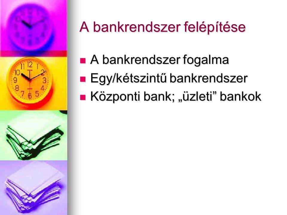 """A bankrendszer felépítése  A bankrendszer fogalma  Egy/kétszintű bankrendszer  Központi bank; """"üzleti bankok"""