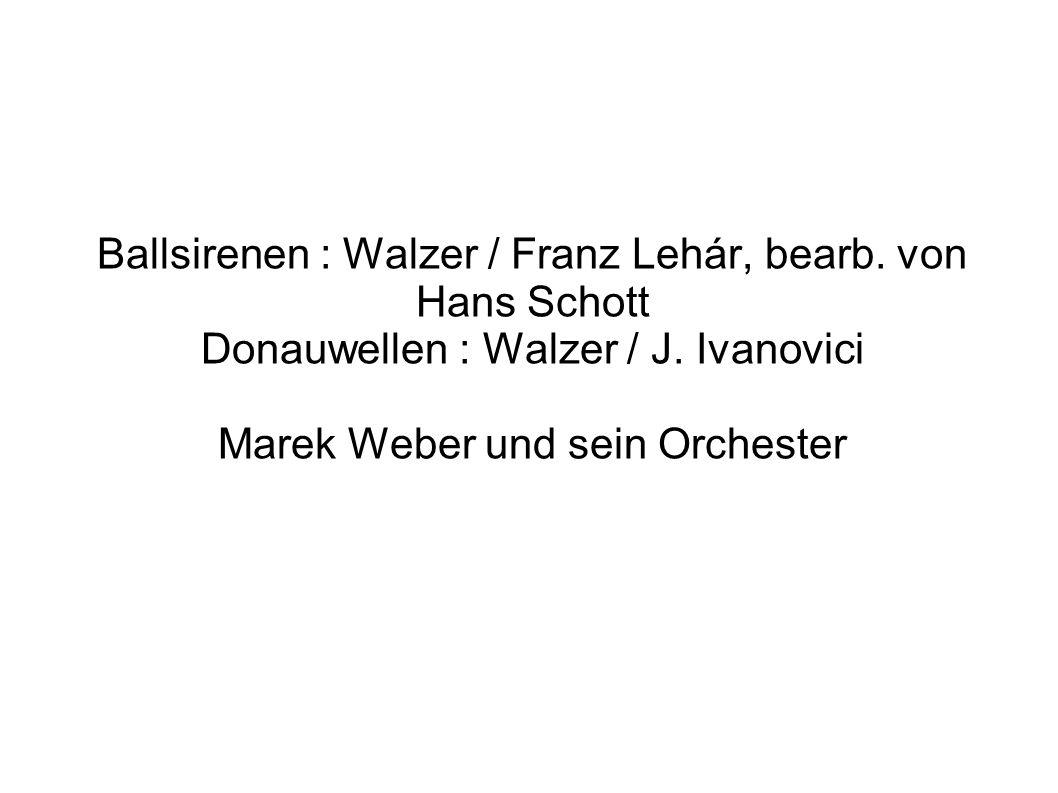 Ballsirenen : Walzer / Franz Lehár, bearb. von Hans Schott Donauwellen : Walzer / J. Ivanovici Marek Weber und sein Orchester