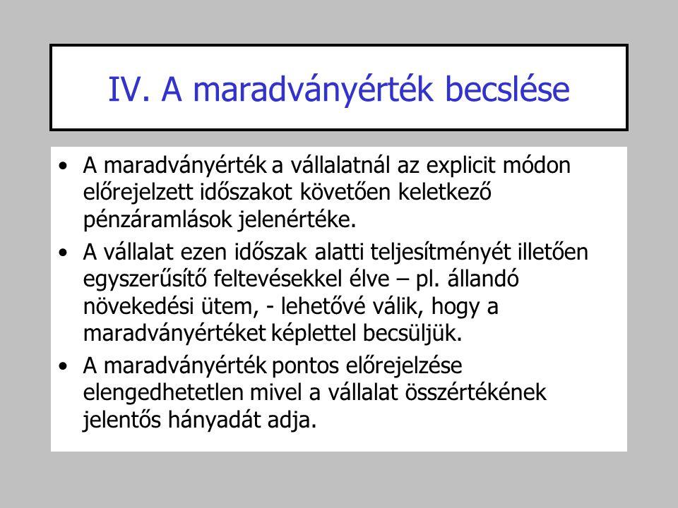 IV. A maradványérték becslése •A maradványérték a vállalatnál az explicit módon előrejelzett időszakot követően keletkező pénzáramlások jelenértéke. •