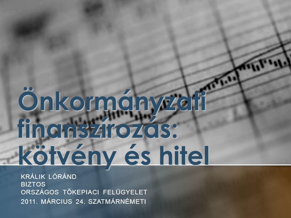 Önkormányzati finanszírozás: kötvény és hitel KRÁLIK LÓRÁND BIZTOS ORSZÁGOS TŐKEPIACI FELÜGYELET 2011.