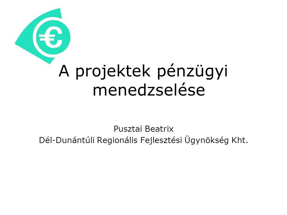 A projektek pénzügyi menedzselése Pusztai Beatrix Dél-Dunántúli Regionális Fejlesztési Ügynökség Kht.