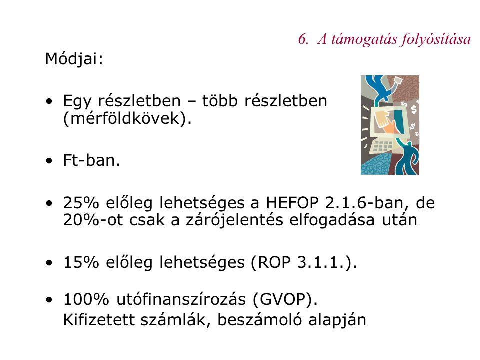6. A támogatás folyósítása Módjai: •Egy részletben – több részletben (mérföldkövek). •Ft-ban. •25% előleg lehetséges a HEFOP 2.1.6-ban, de 20%-ot csak
