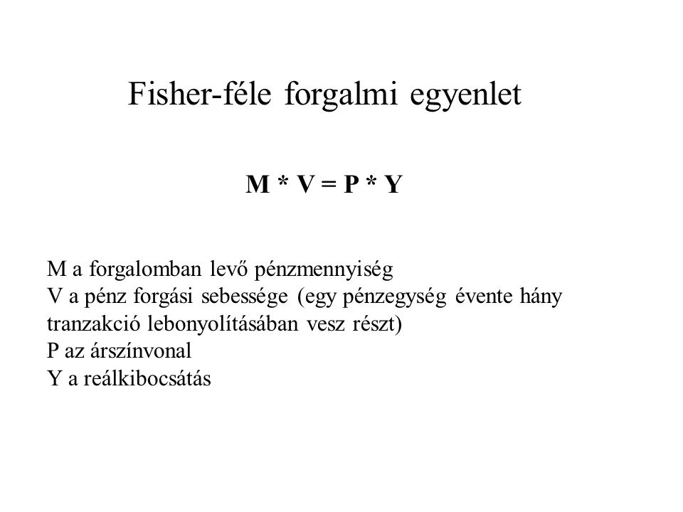 Fisher-féle forgalmi egyenlet M * V = P * Y M a forgalomban levő pénzmennyiség V a pénz forgási sebessége (egy pénzegység évente hány tranzakció lebonyolításában vesz részt) P az árszínvonal Y a reálkibocsátás