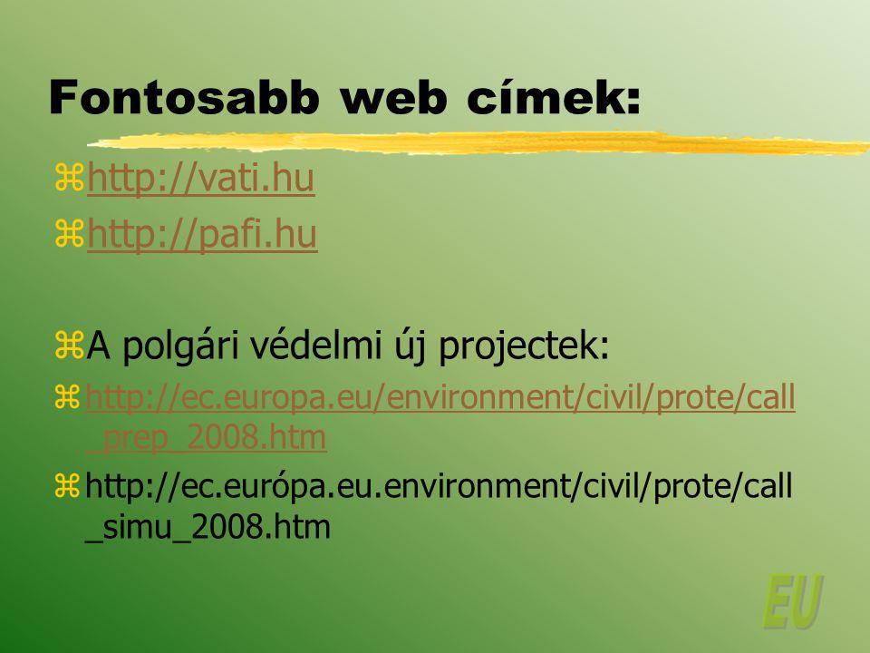 Fontosabb web címek: zhttp://vati.huhttp://vati.hu zhttp://pafi.huhttp://pafi.hu zA polgári védelmi új projectek: zhttp://ec.europa.eu/environment/civil/prote/call _prep_2008.htmhttp://ec.europa.eu/environment/civil/prote/call _prep_2008.htm zhttp://ec.európa.eu.environment/civil/prote/call _simu_2008.htm