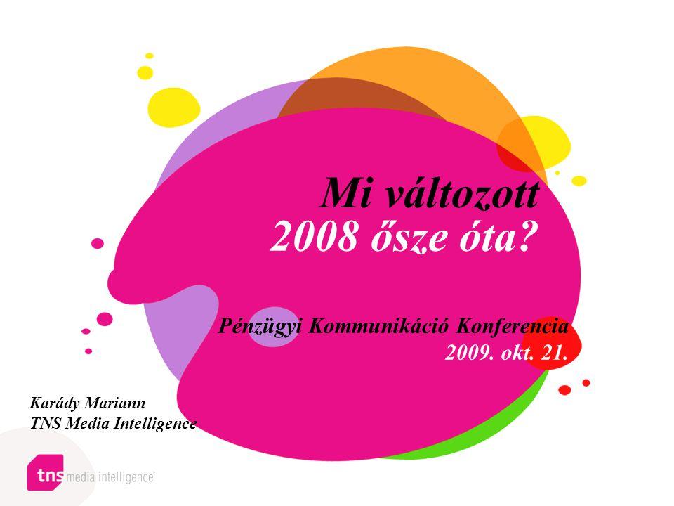 Mi változott 2008 ősze óta? Pénzügyi Kommunikáció Konferencia 2009. okt. 21. Karády Mariann TNS Media Intelligence