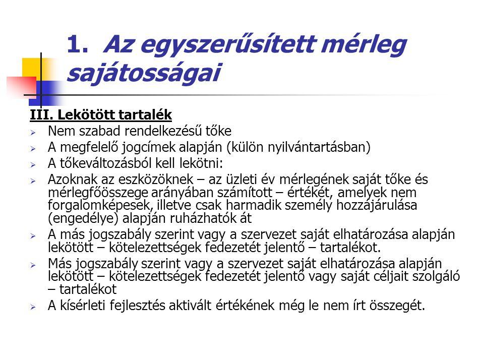 1. Az egyszerűsített mérleg sajátosságai III. Lekötött tartalék  Nem szabad rendelkezésű tőke  A megfelelő jogcímek alapján (külön nyilvántartásban)