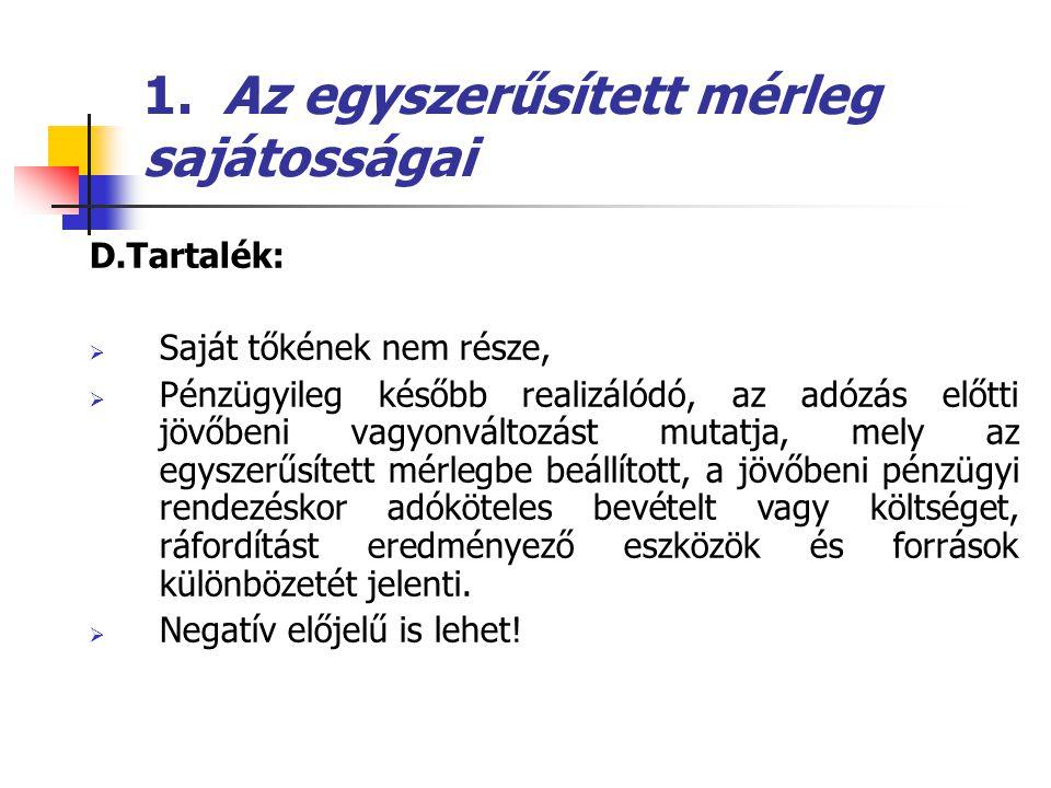 1. Az egyszerűsített mérleg sajátosságai D.Tartalék:  Saját tőkének nem része,  Pénzügyileg később realizálódó, az adózás előtti jövőbeni vagyonvált