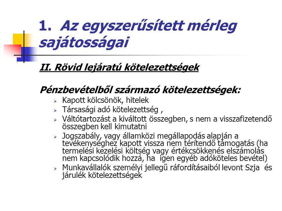 1. Az egyszerűsített mérleg sajátosságai II. Rövid lejáratú kötelezettségek Pénzbevételből származó kötelezettségek:  Kapott kölcsönök, hitelek  Tár