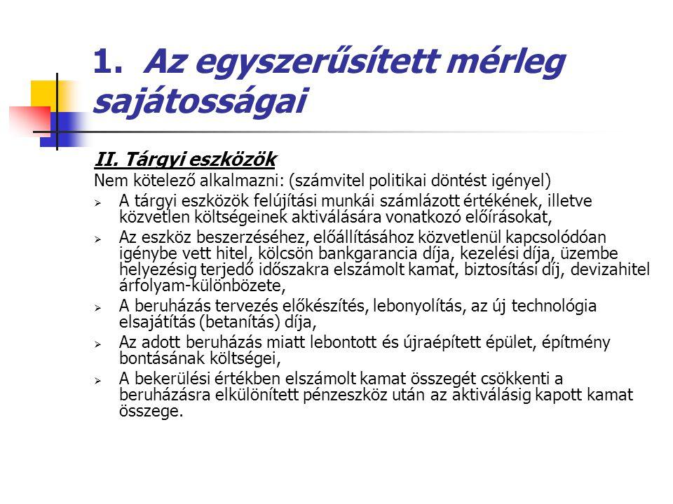 1. Az egyszerűsített mérleg sajátosságai II. Tárgyi eszközök Nem kötelező alkalmazni: (számvitel politikai döntést igényel)  A tárgyi eszközök felújí