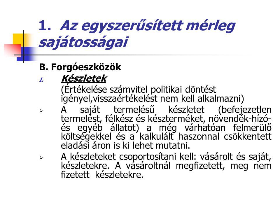 1. Az egyszerűsített mérleg sajátosságai B. Forgóeszközök I. Készletek (Értékelése számvitel politikai döntést igényel,visszaértékelést nem kell alkal