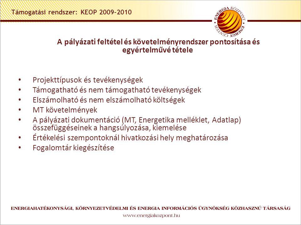 Támogatási rendszer: KEOP 2009-2010 A pályázati feltétel és követelményrendszer pontosítása és egyértelművé tétele • Projekttípusok és tevékenységek • Támogatható és nem támogatható tevékenységek • Elszámolható és nem elszámolható költségek • MT követelmények • A pályázati dokumentáció (MT, Energetika melléklet, Adatlap) összefüggéseinek a hangsúlyozása, kiemelése • Értékelési szempontoknál hivatkozási hely meghatározása • Fogalomtár kiegészítése