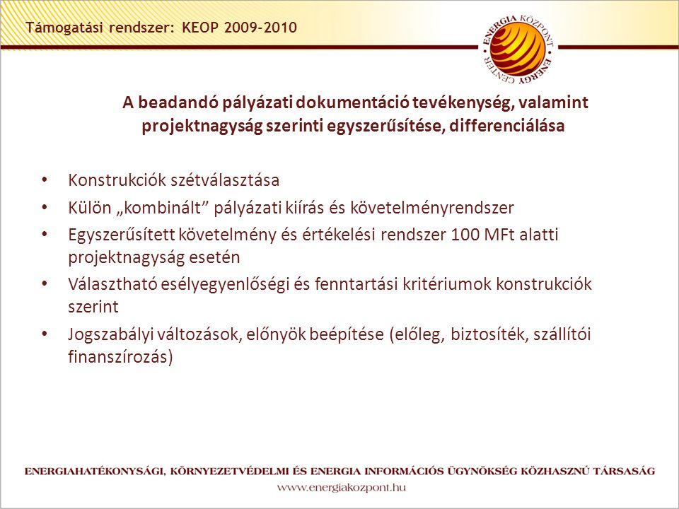 """Támogatási rendszer: KEOP 2009-2010 A beadandó pályázati dokumentáció tevékenység, valamint projektnagyság szerinti egyszerűsítése, differenciálása • Konstrukciók szétválasztása • Külön """"kombinált pályázati kiírás és követelményrendszer • Egyszerűsített követelmény és értékelési rendszer 100 MFt alatti projektnagyság esetén • Választható esélyegyenlőségi és fenntartási kritériumok konstrukciók szerint • Jogszabályi változások, előnyök beépítése (előleg, biztosíték, szállítói finanszírozás)"""