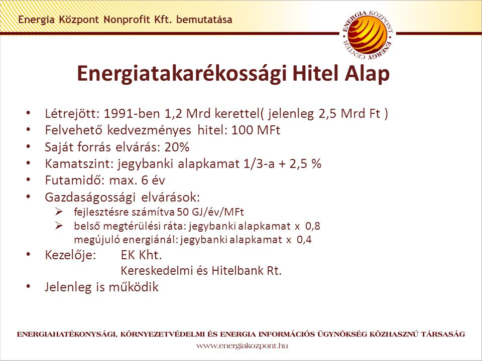 Támogatási rendszer: KEOP 2009-2010 KEOP-5.2-A-2009 Harmadik feles finanszírozás • Támogatható tevékenység: Fűtés és technológiai korszerűsítés, Világítási korszerűsítés KEOP-5.2-B-2009 Harmadik feles finanszírozás ( A fenti beruházások megújuló energiaforrások felhasználásával történő kombinálása) • Támogatási keret: 4 milliárd Ft • Támogatási intenzitás :  KEOP-5.2-A-2009 Világítás korszerűsítés:20 %  KEOP-5.2-A-2009 Fűtés és technológiakorszerűsítés:25 %  KEOP-5.2-B-2009 kombinált projektek:35 % • Támogatási összeg:  KEOP-5.2-A-2009: 1-50 millió Ft  KEOP-5.2-B-2009: 3,5- 200 millió Ft • Kiválasztási eljárás:  KEOP-5.2-A-2009: automatikus eljárás  KEOP-5.2-B-2009: egyfordulós, standard