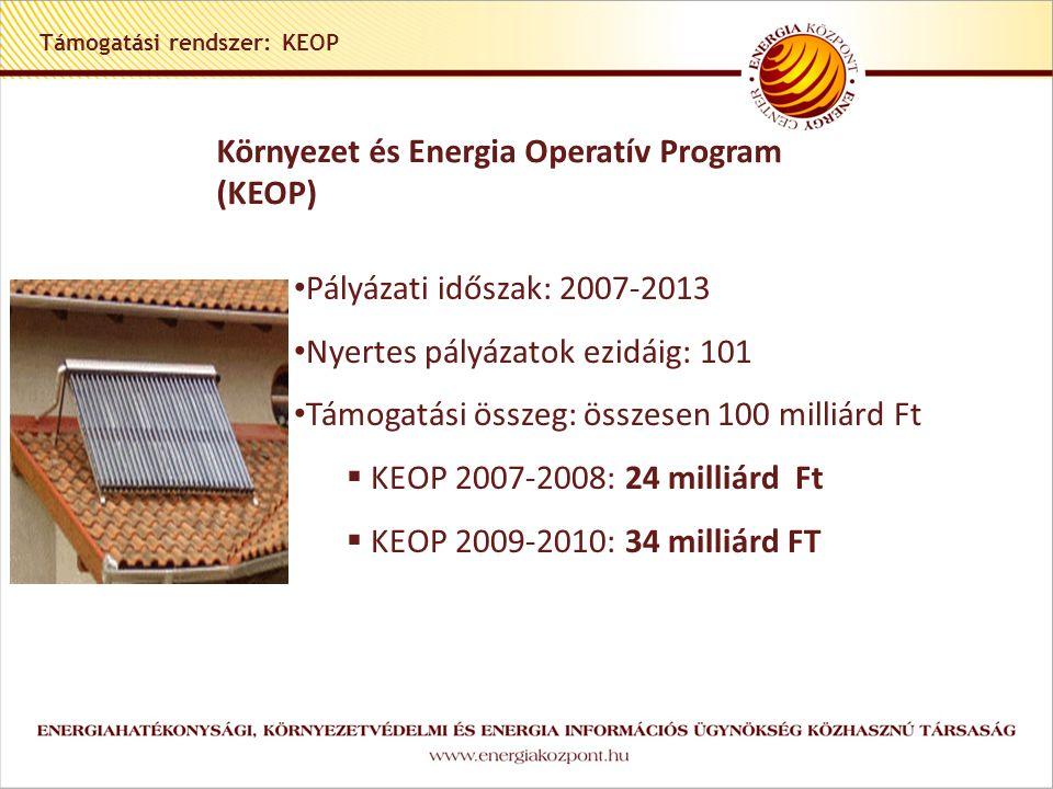 Támogatási rendszer: KEOP Környezet és Energia Operatív Program (KEOP) • Pályázati időszak: 2007-2013 • Nyertes pályázatok ezidáig: 101 • Támogatási összeg: összesen 100 milliárd Ft  KEOP 2007-2008: 24 milliárd Ft  KEOP 2009-2010: 34 milliárd FT