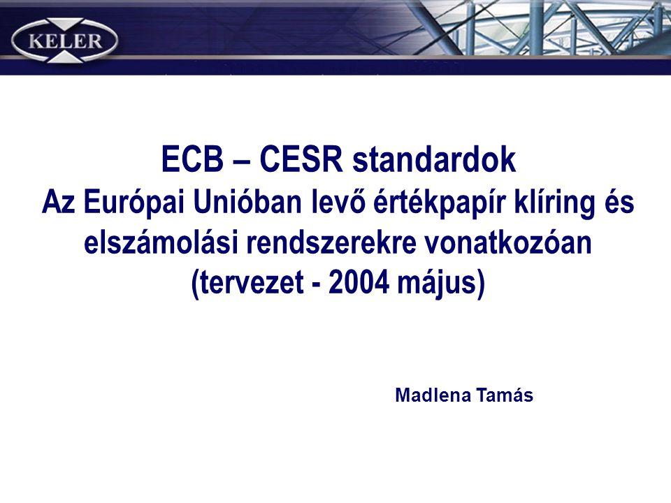 ECB – CESR standardok Az Európai Unióban levő értékpapír klíring és elszámolási rendszerekre vonatkozóan (tervezet - 2004 május) Madlena Tamás