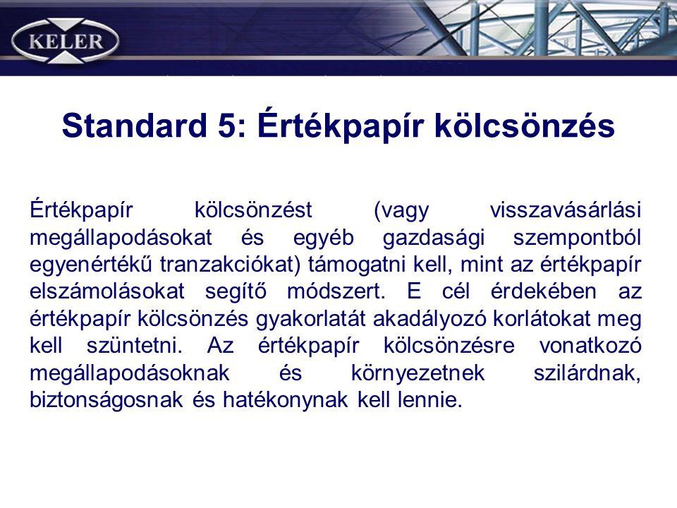 Standard 5: Értékpapír kölcsönzés Értékpapír kölcsönzést (vagy visszavásárlási megállapodásokat és egyéb gazdasági szempontból egyenértékű tranzakciókat) támogatni kell, mint az értékpapír elszámolásokat segítő módszert.