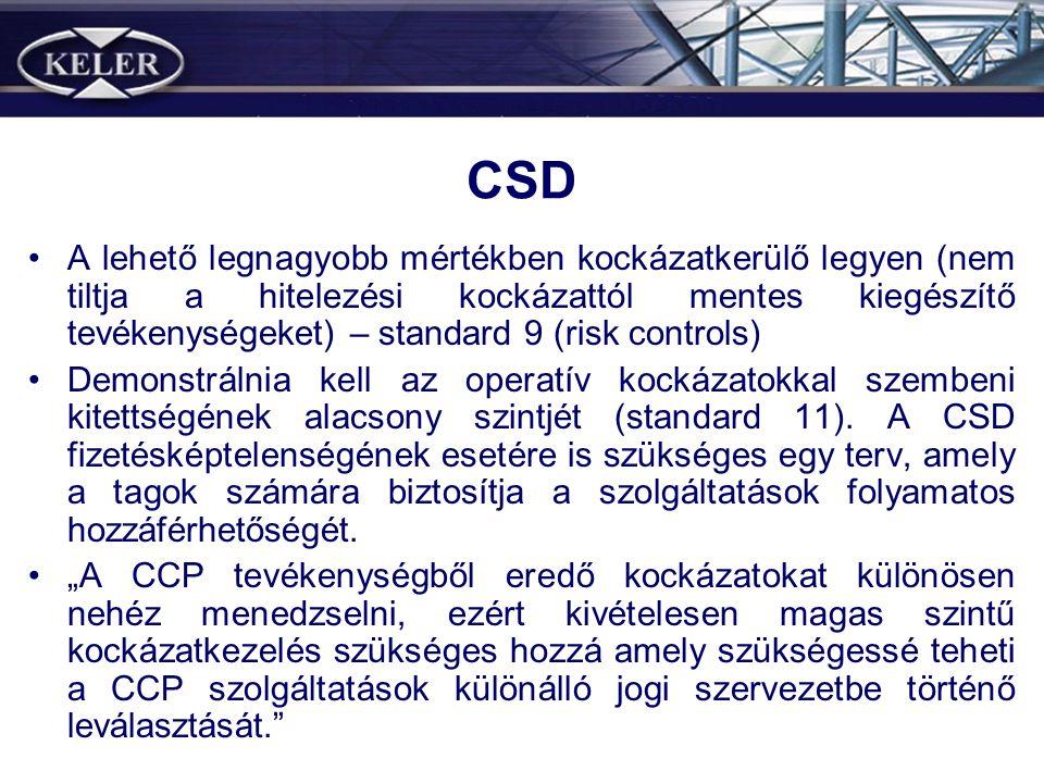 CSD •A lehető legnagyobb mértékben kockázatkerülő legyen (nem tiltja a hitelezési kockázattól mentes kiegészítő tevékenységeket) – standard 9 (risk controls) •Demonstrálnia kell az operatív kockázatokkal szembeni kitettségének alacsony szintjét (standard 11).