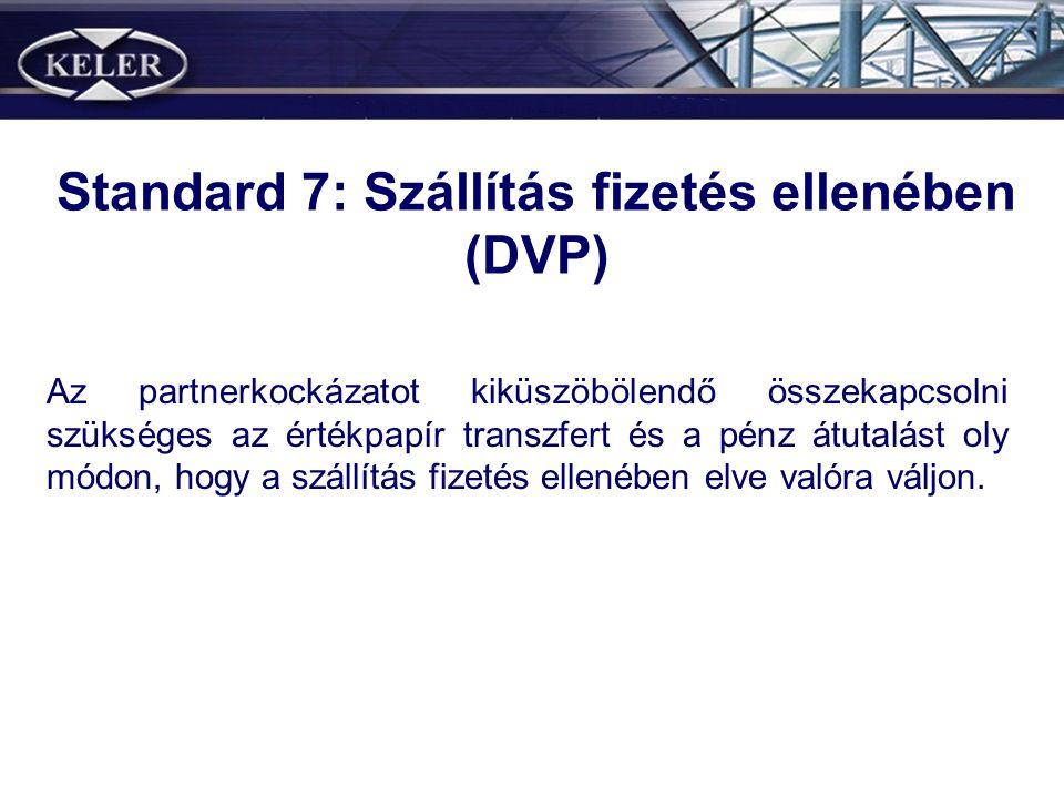 Standard 7: Szállítás fizetés ellenében (DVP) Az partnerkockázatot kiküszöbölendő összekapcsolni szükséges az értékpapír transzfert és a pénz átutalást oly módon, hogy a szállítás fizetés ellenében elve valóra váljon.