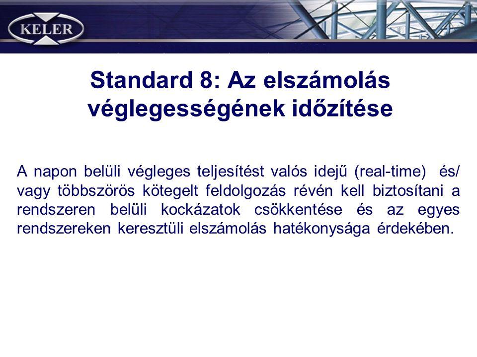 Standard 8: Az elszámolás véglegességének időzítése A napon belüli végleges teljesítést valós idejű (real-time) és/ vagy többszörös kötegelt feldolgozás révén kell biztosítani a rendszeren belüli kockázatok csökkentése és az egyes rendszereken keresztüli elszámolás hatékonysága érdekében.