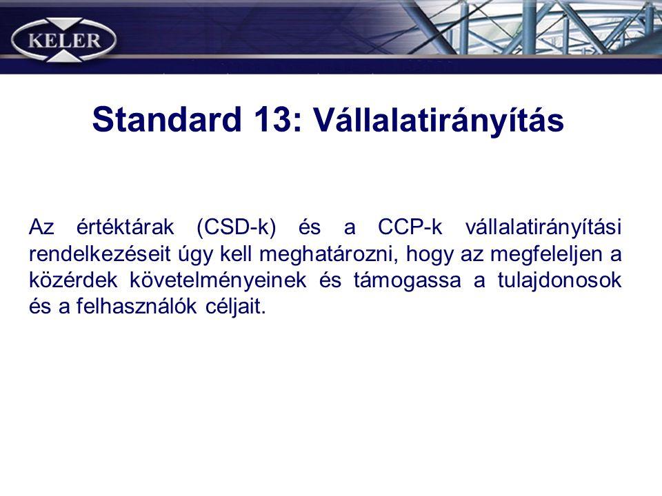 Standard 13: Vállalatirányítás Az értéktárak (CSD-k) és a CCP-k vállalatirányítási rendelkezéseit úgy kell meghatározni, hogy az megfeleljen a közérdek követelményeinek és támogassa a tulajdonosok és a felhasználók céljait.