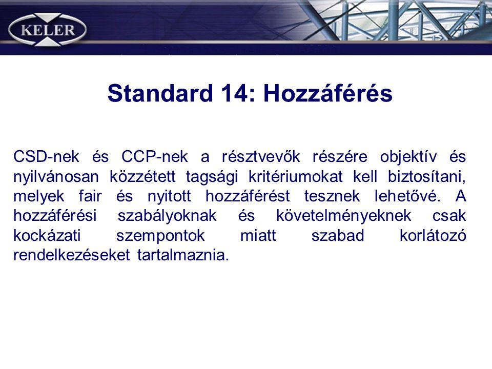Standard 14: Hozzáférés CSD-nek és CCP-nek a résztvevők részére objektív és nyilvánosan közzétett tagsági kritériumokat kell biztosítani, melyek fair és nyitott hozzáférést tesznek lehetővé.
