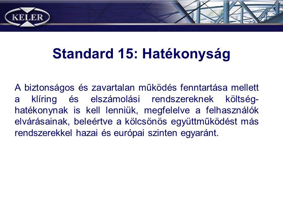 Standard 15: Hatékonyság A biztonságos és zavartalan működés fenntartása mellett a klíring és elszámolási rendszereknek költség- hatékonynak is kell lenniük, megfelelve a felhasználók elvárásainak, beleértve a kölcsönös együttműködést más rendszerekkel hazai és európai szinten egyaránt.