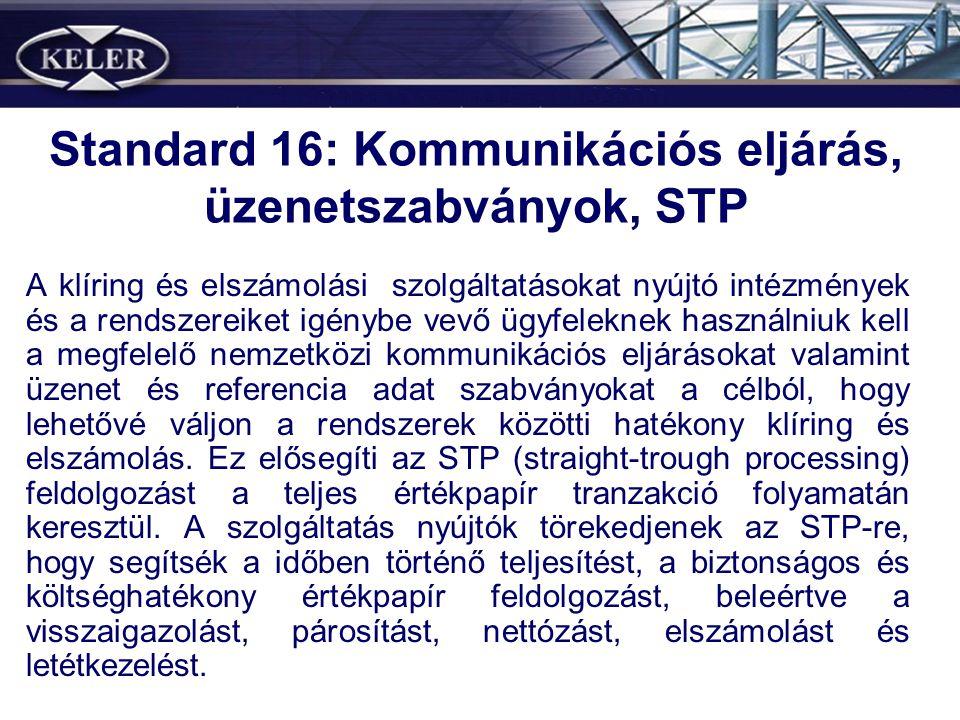 Standard 16: Kommunikációs eljárás, üzenetszabványok, STP A klíring és elszámolási szolgáltatásokat nyújtó intézmények és a rendszereiket igénybe vevő ügyfeleknek használniuk kell a megfelelő nemzetközi kommunikációs eljárásokat valamint üzenet és referencia adat szabványokat a célból, hogy lehetővé váljon a rendszerek közötti hatékony klíring és elszámolás.