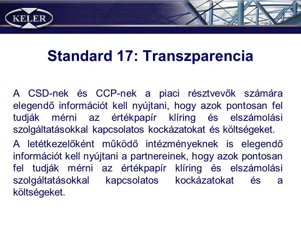 Standard 17: Transzparencia A CSD-nek és CCP-nek a piaci résztvevők számára elegendő információt kell nyújtani, hogy azok pontosan fel tudják mérni az értékpapír klíring és elszámolási szolgáltatásokkal kapcsolatos kockázatokat és költségeket.