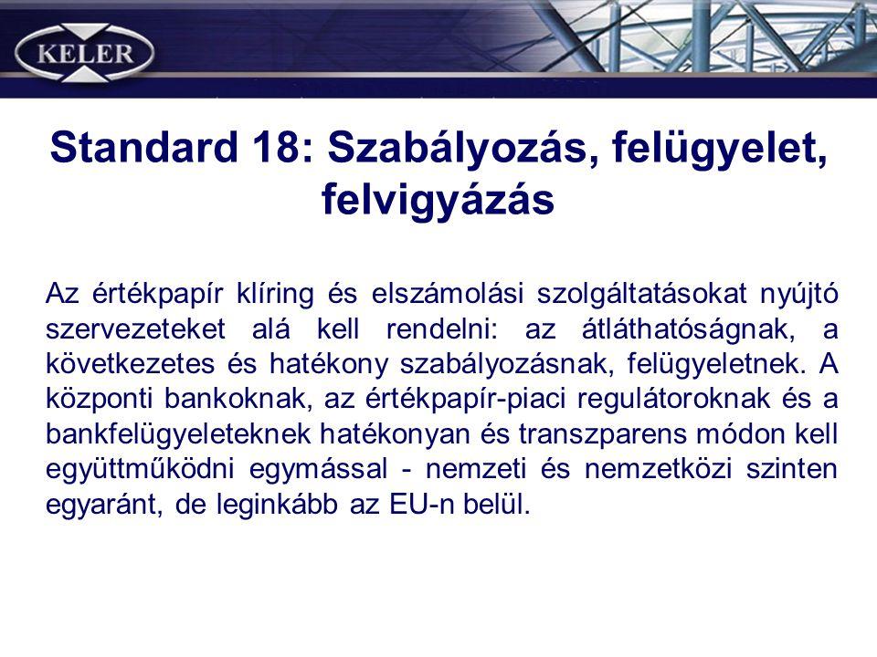 Standard 18: Szabályozás, felügyelet, felvigyázás Az értékpapír klíring és elszámolási szolgáltatásokat nyújtó szervezeteket alá kell rendelni: az átláthatóságnak, a következetes és hatékony szabályozásnak, felügyeletnek.