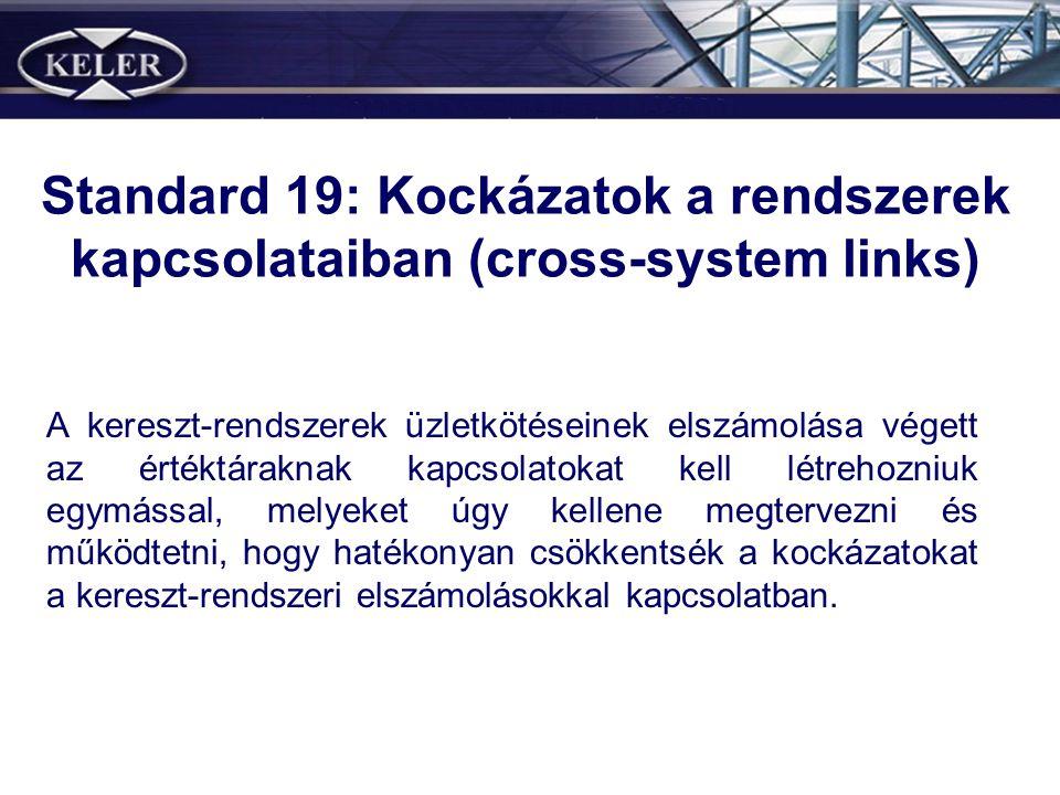Standard 19: Kockázatok a rendszerek kapcsolataiban (cross-system links) A kereszt-rendszerek üzletkötéseinek elszámolása végett az értéktáraknak kapcsolatokat kell létrehozniuk egymással, melyeket úgy kellene megtervezni és működtetni, hogy hatékonyan csökkentsék a kockázatokat a kereszt-rendszeri elszámolásokkal kapcsolatban.