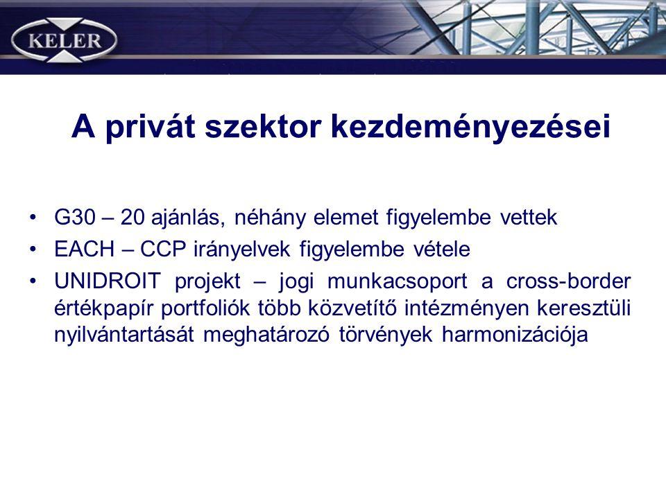 A privát szektor kezdeményezései •G30 – 20 ajánlás, néhány elemet figyelembe vettek •EACH – CCP irányelvek figyelembe vétele •UNIDROIT projekt – jogi munkacsoport a cross-border értékpapír portfoliók több közvetítő intézményen keresztüli nyilvántartását meghatározó törvények harmonizációja
