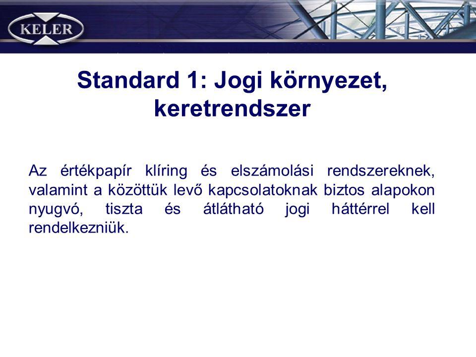 Standard 1: Jogi környezet, keretrendszer Az értékpapír klíring és elszámolási rendszereknek, valamint a közöttük levő kapcsolatoknak biztos alapokon nyugvó, tiszta és átlátható jogi háttérrel kell rendelkezniük.
