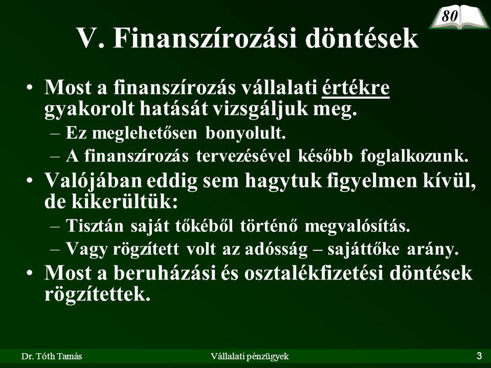 Dr. Tóth TamásVállalati pénzügyek3 V. Finanszírozási döntések •Most a finanszírozás vállalati értékre gyakorolt hatását vizsgáljuk meg. –Ez meglehetős