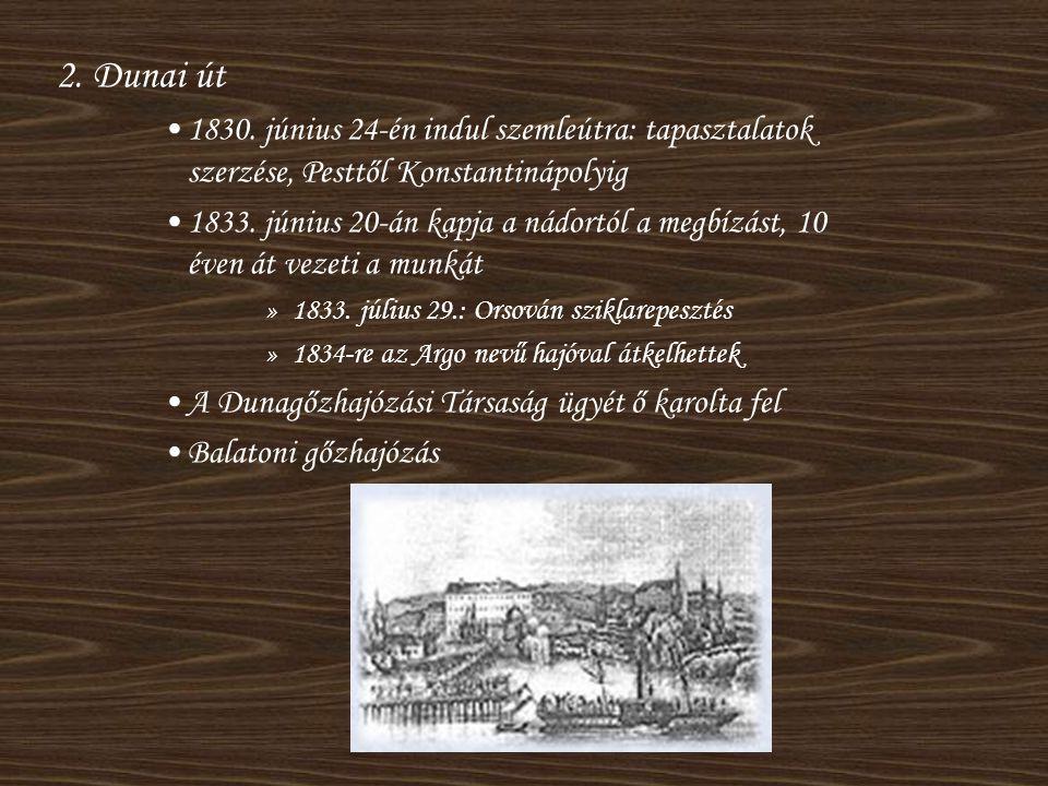 2. Dunai út •1830. június 24-én indul szemleútra: tapasztalatok szerzése, Pesttől Konstantinápolyig •1833. június 20-án kapja a nádortól a megbízást,