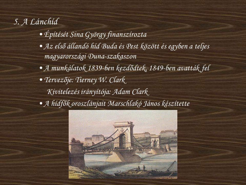 5. A Lánchíd •Építését Sina György finanszírozta •Az első állandó híd Buda és Pest között és egyben a teljes magyarországi Duna-szakaszon •A munkálato