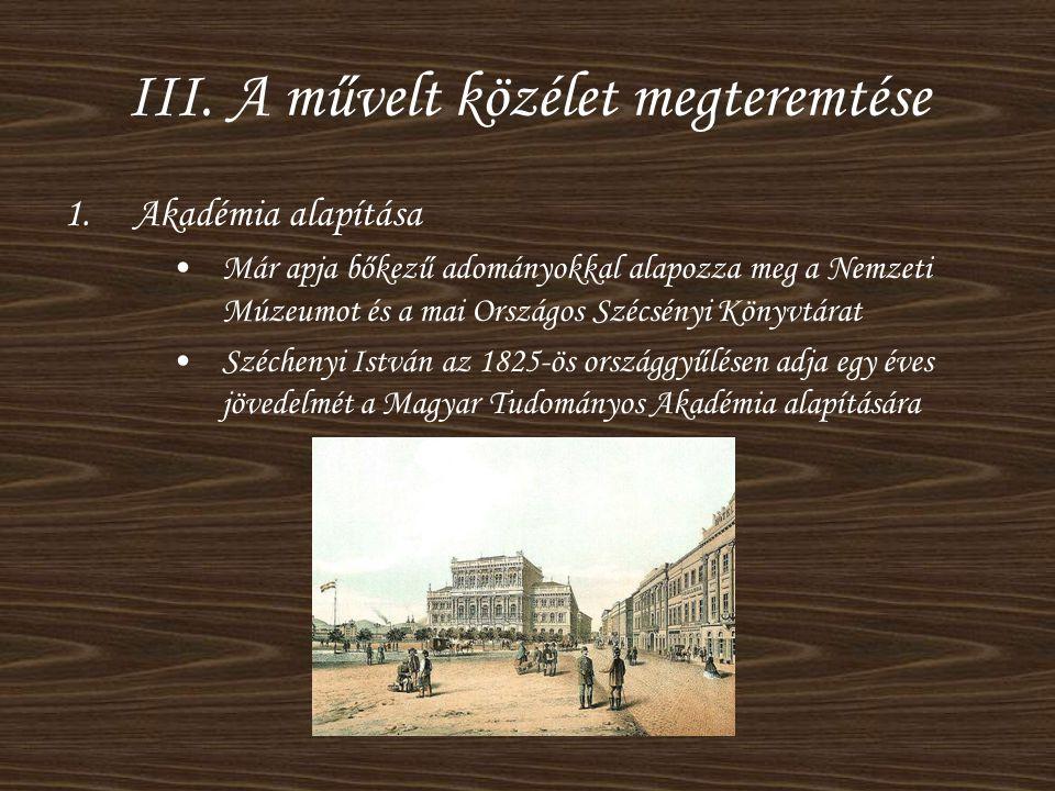 III. A művelt közélet megteremtése 1.Akadémia alapítása •Már apja bőkezű adományokkal alapozza meg a Nemzeti Múzeumot és a mai Országos Szécsényi Köny