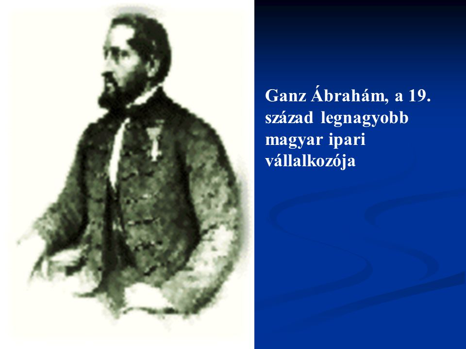 Ganz Ábrahám, a 19. század legnagyobb magyar ipari vállalkozója