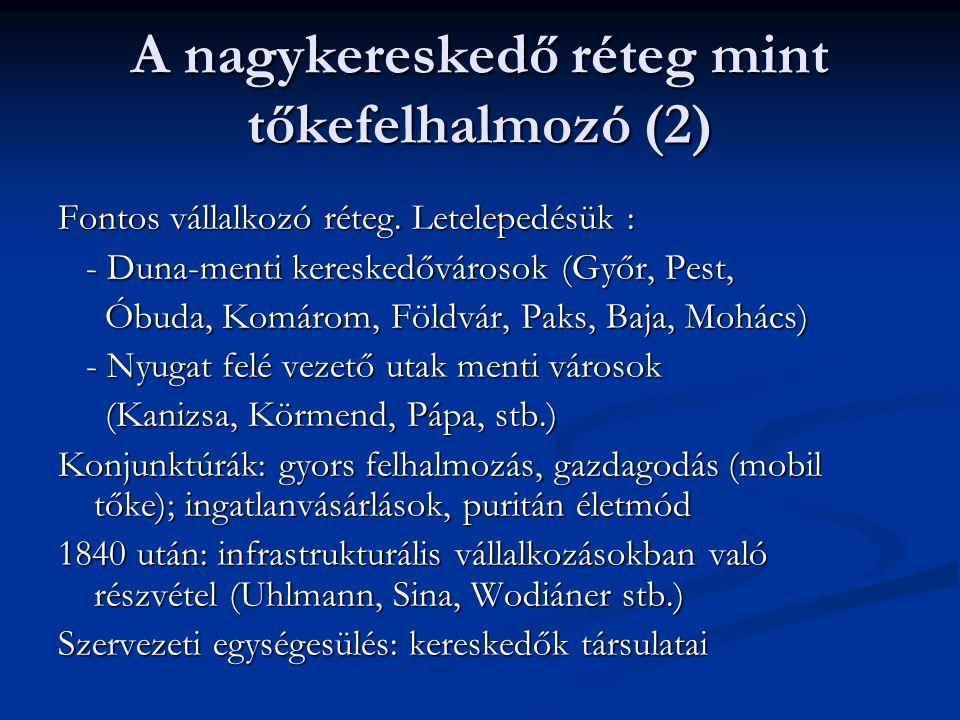 A nagykereskedő réteg mint tőkefelhalmozó (2) Fontos vállalkozó réteg. Letelepedésük : - Duna-menti kereskedővárosok (Győr, Pest, - Duna-menti kereske