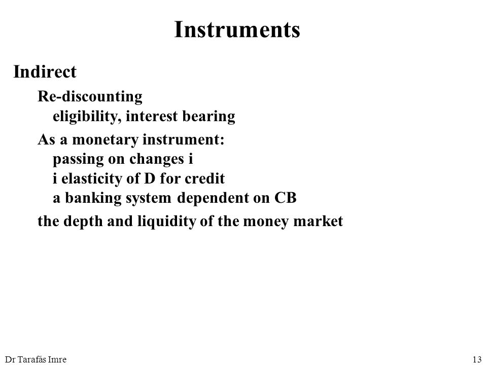 Dr Tarafás Imre13 Instruments Indirect Re-discounting eligibility, interest bearing As a monetary instrument: passing on changes i i elasticity of D f