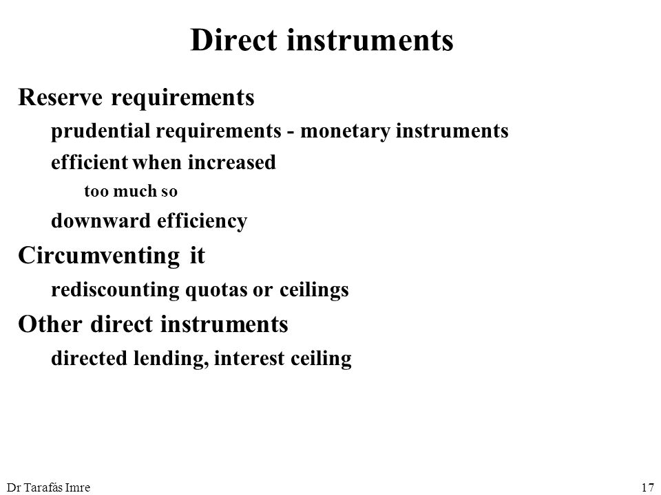 Dr Tarafás Imre17 Direct instruments Reserve requirements prudential requirements - monetary instruments efficient when increased too much so downward
