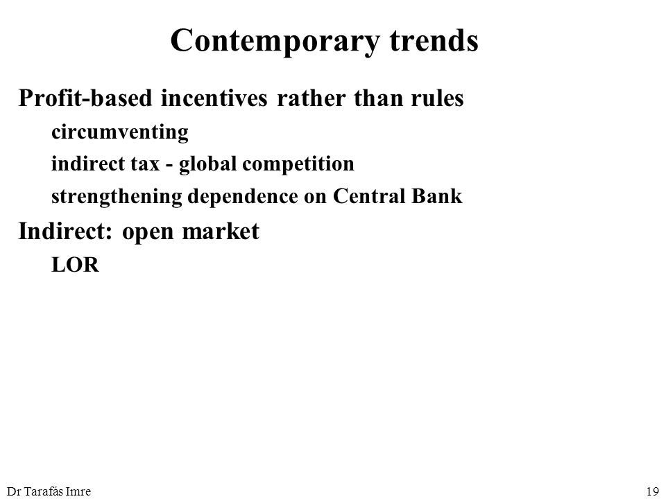Dr Tarafás Imre19 Contemporary trends Profit-based incentives rather than rules circumventing indirect tax - global competition strengthening dependence on Central Bank Indirect: open market LOR