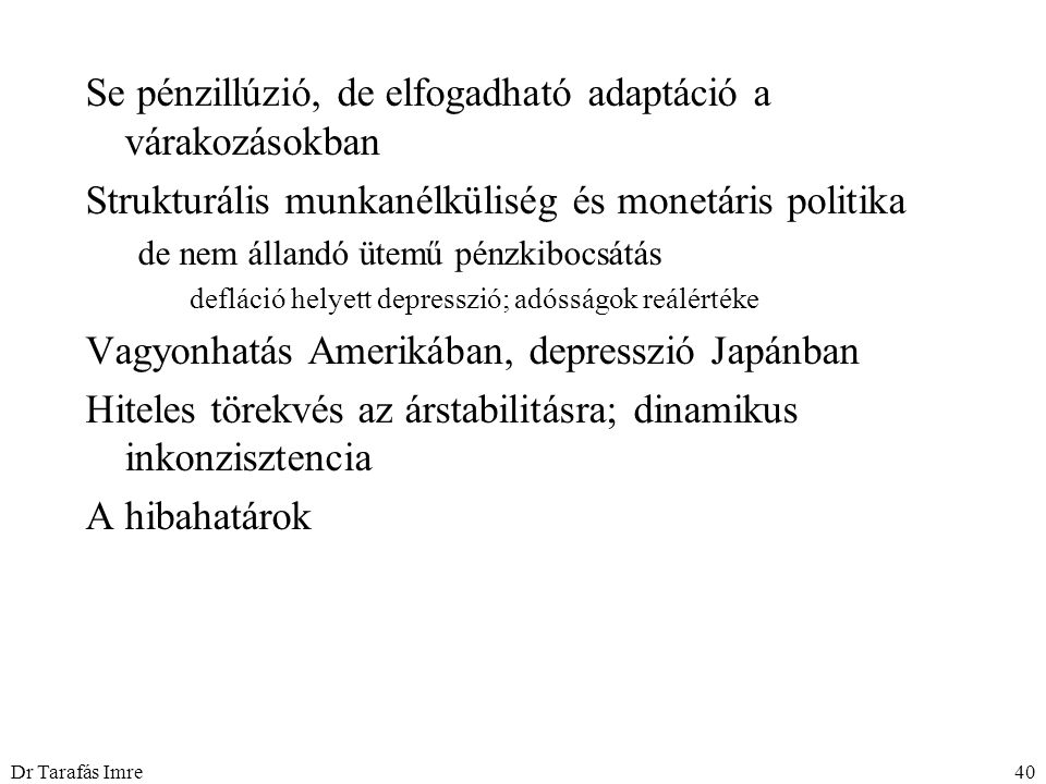 Dr Tarafás Imre40 Se pénzillúzió, de elfogadható adaptáció a várakozásokban Strukturális munkanélküliség és monetáris politika de nem állandó ütemű pénzkibocsátás defláció helyett depresszió; adósságok reálértéke Vagyonhatás Amerikában, depresszió Japánban Hiteles törekvés az árstabilitásra; dinamikus inkonzisztencia A hibahatárok