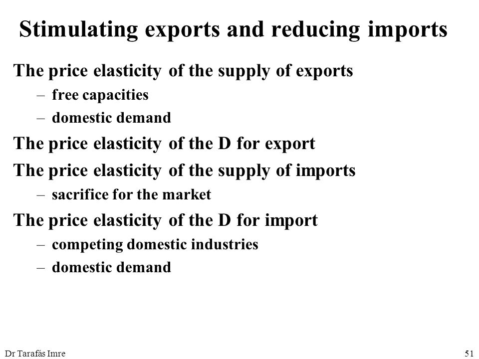Dr Tarafás Imre51 Stimulating exports and reducing imports The price elasticity of the supply of exports –free capacities –domestic demand The price elasticity of the D for export The price elasticity of the supply of imports –sacrifice for the market The price elasticity of the D for import –competing domestic industries –domestic demand