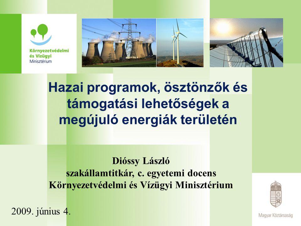Hazai programok, ösztönzők és támogatási lehetőségek a megújuló energiák területén Dióssy László szakállamtitkár, c. egyetemi docens Környezetvédelmi
