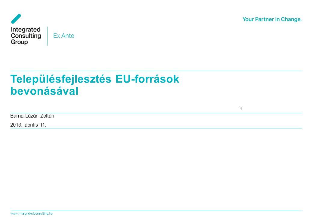 www.integratedconsulting.hu 1 1 Barna-Lázár Zoltán 2013. április 11. Településfejlesztés EU-források bevonásával