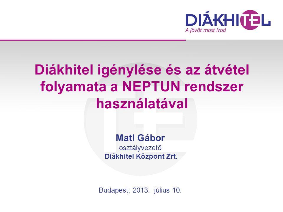 Diákhitel igénylése és az átvétel folyamata a NEPTUN rendszer használatával Matl Gábor osztályvezető Diákhitel Központ Zrt. Budapest, 2013. július 10.
