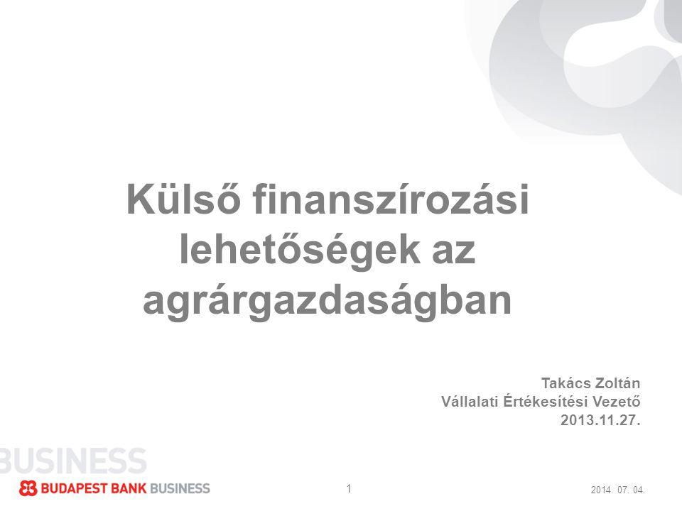 2014. 07. 04. 1 Külső finanszírozási lehetőségek az agrárgazdaságban Takács Zoltán Vállalati Értékesítési Vezető 2013.11.27.