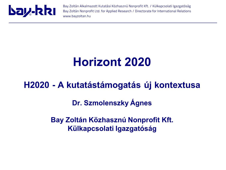 Horizont 2020 H2020 - A kutatástámogatás új kontextusa Dr. Szmolenszky Ágnes Bay Zoltán Közhasznú Nonprofit Kft. Külkapcsolati Igazgatóság