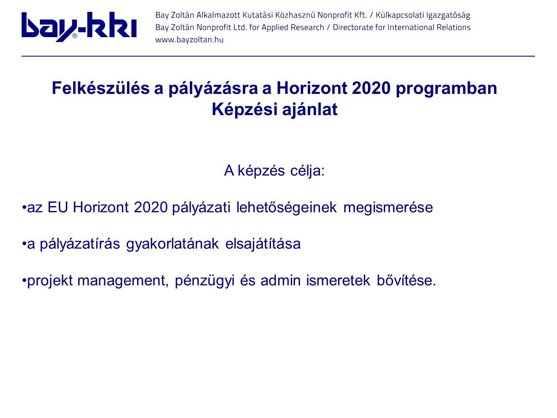 Felkészülés a pályázásra a Horizont 2020 programban Képzési ajánlat A képzés célja: •az EU Horizont 2020 pályázati lehetőségeinek megismerése •a pályá